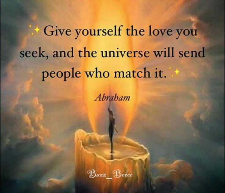 Give yourself the love you seek, and the universe will send people who match it. {Abraham}