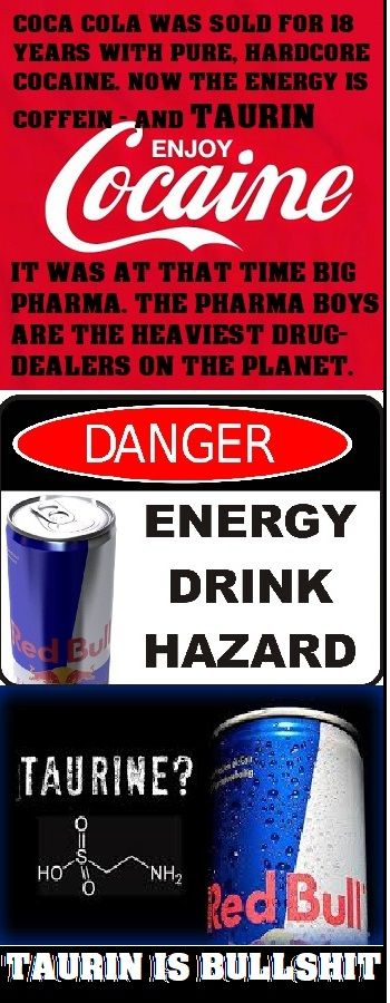 DRUGS BECAME MEDICINE, AND THESE MEDS BECAME NARCOTICS, SO NOW THE PHARMA- SUTICAL INDUSTRY CAN NOT SELL THEIR ENERGY DRINK WITH COKE, INSTEAD THEY PUT IN A CUP OF COFFEE AND THAT STUPID TAURINE - JUST PURE FUCKIN`BULLSHIT. RED BULL WILL DO NO GOOD FOR YOU WHEN IT COMES TO UP YOUR ENERGY LEVEL.