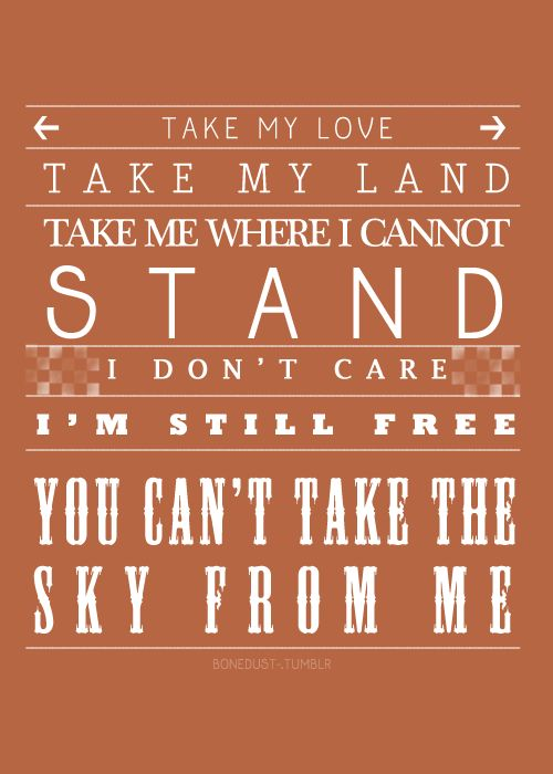 Take my love.  Take my land. Take me where I cannot stand.  I don't care, I'm still free.  You can't take the sky from me