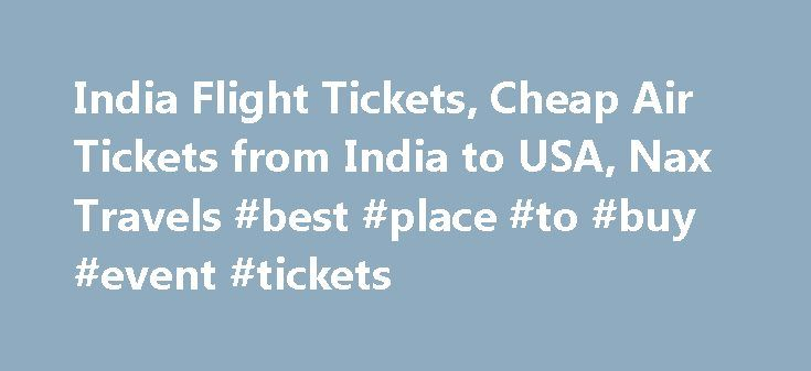 India Flight Tickets, Cheap Air Tickets from India to USA, Nax Travels #best #place #to #buy #event #tickets http://tickets.remmont.com/india-flight-tickets-cheap-air-tickets-from-india-to-usa-nax-travels-best-place-to-buy-event-tickets/  Nax Travels offer the best deals and information on India flight tickets, domestic India package tours and international holidays packages. If you're looking for the best holiday in India or (...Read More)