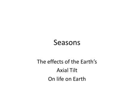 Seasons The effects of the Earth's Axial Tilt On life on Earth.