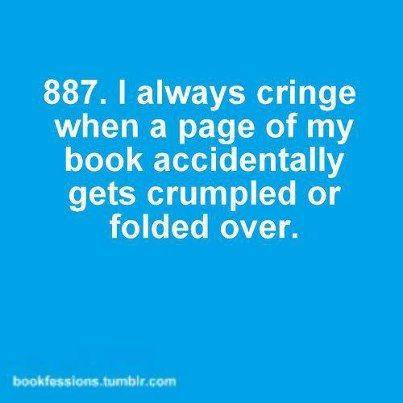 I always cringe when a page of my book accidentally gets crumpled or folded over.
