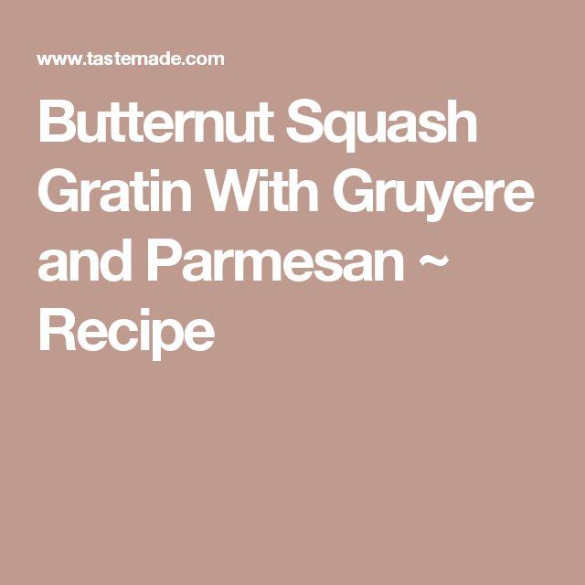 Butternut Squash Gratin With Gruyere and Parmesan ~ Recipe