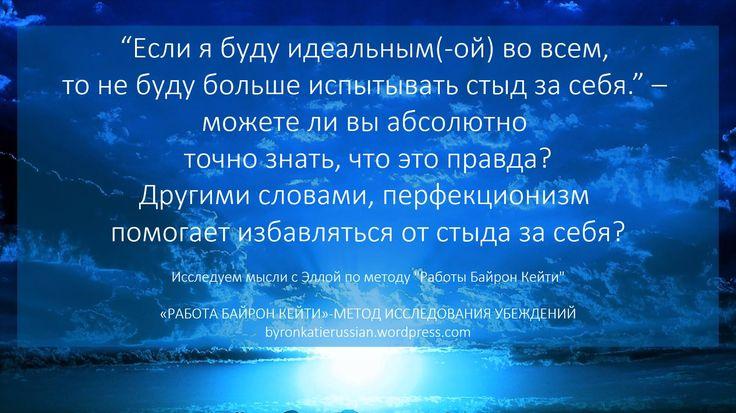"""""""Если я буду идеальным(-ой) во всем, то не буду больше испытывать стыд за себя."""" - можете ли вы абсолютно точно знать, что это правда?   Другими словами, перфекционизм помогает избавляться от стыда за себя?   byronkatierussian.wordpress.com"""