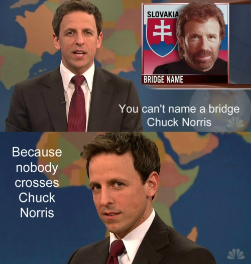 """You can't name a bridge Chuck Norris.  Because nobody crosses Chuck Norris."""