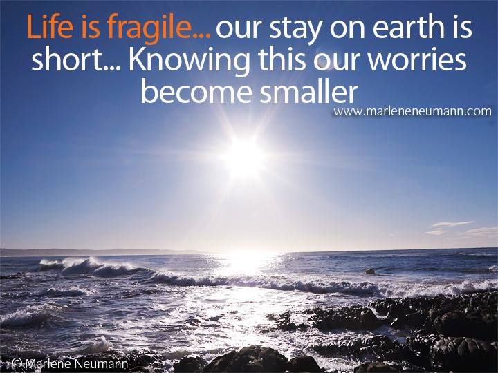 Life is fragile... our stay on earth is short... Knowing this our worries become smaller Inspirational quotes by Marlene Neumann. Photographer, teacher, author, philanthropist, philosopher. Marlene shares her own personal quotations from her insights, teachings and travels. Order your pack of Inspirational Cards! www.marleneneumann.com