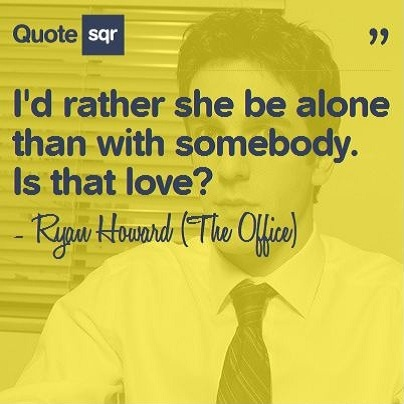 I'd rather she be alone than with somebody. Is that love? - Ryan Howard (The Office) #quotesqr #quotes #lovequotes