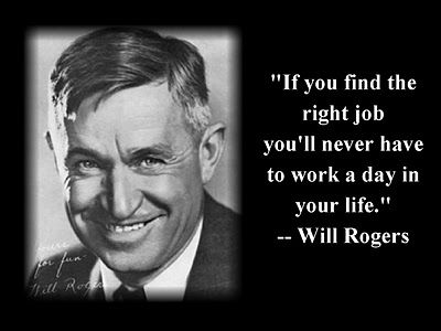 """""""If you find the right job, you'll never have to work a day in your life."""" ~ Will Rogers"""