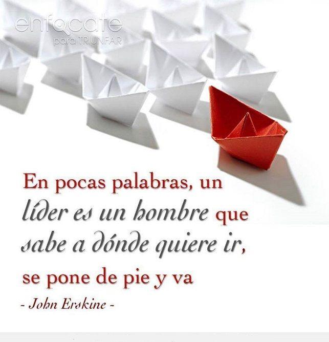 En pocas palabras, un Líder es un hombre que sabe a dónde ir, se pone en pie y va. - John Erskine -.