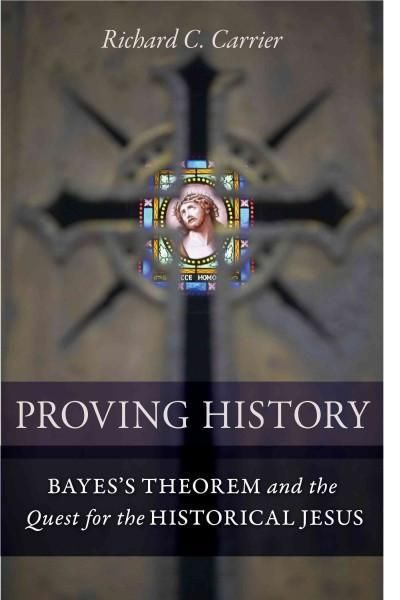 Proving History: Bayes's Theorem and the Quest for the Historical Jesus