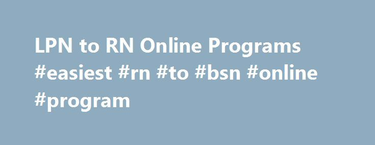 LPN to RN Online Programs #easiest #rn #to #bsn #online #program http://louisiana.nef2.com/lpn-to-rn-online-programs-easiest-rn-to-bsn-online-program/  # LPN to RN Online Programs via Credit-by-exam Our credit-by-exam LPN to RN online programs offer quality, convenience, and flexibility. Attend day, evening, or weekend online classes taught by live instructors. Learn in a classroom setting with other students. We provide a superior level of educational support not offered by other LPN to RN…