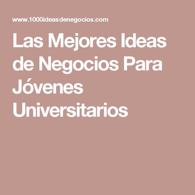 Las Mejores Ideas de Negocios Para Jóvenes Universitarios
