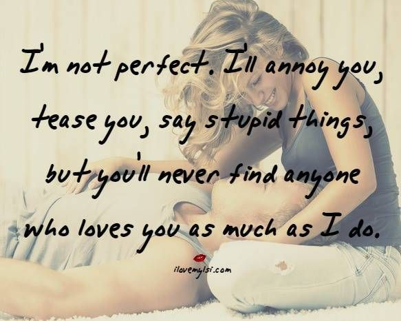 I'm not perfect. I'll annoy you, tease you, say stupid things, but you'll never find anyone who loves you as much as I do. #love #quotes #relationships