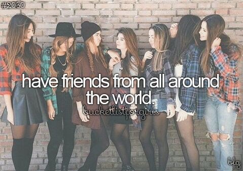 bucket list for girls HAVe friends from all around the world, i did this because i live in one country for like 2 years and then move to the next one, so this one was pretty easy for me xD - A