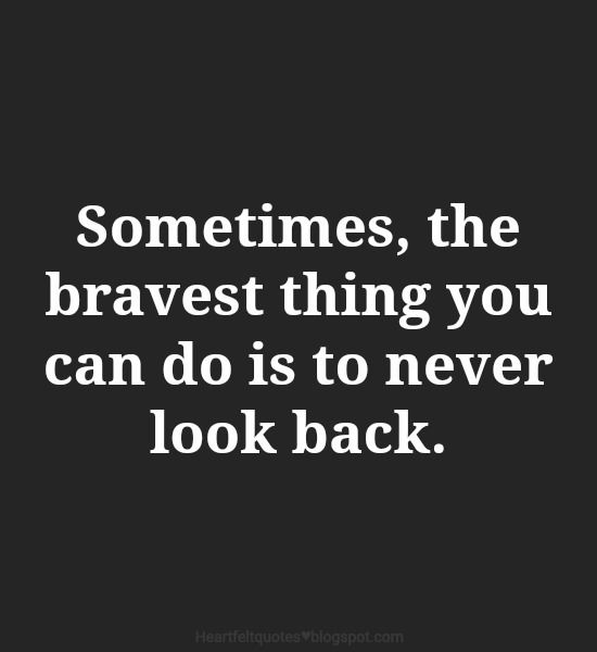 Sometimes, the bravest thing you can do is to never look back.