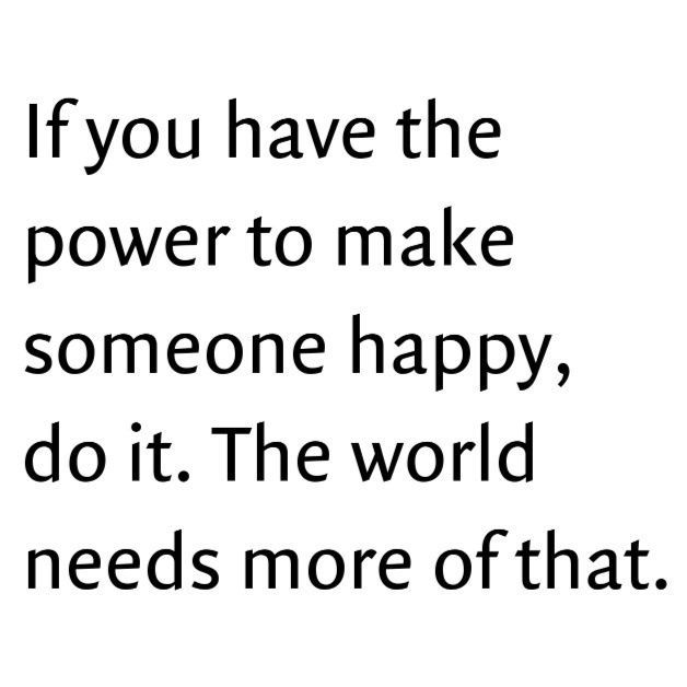 If you have the power to make someone happy, do it. The world needs more of that :)