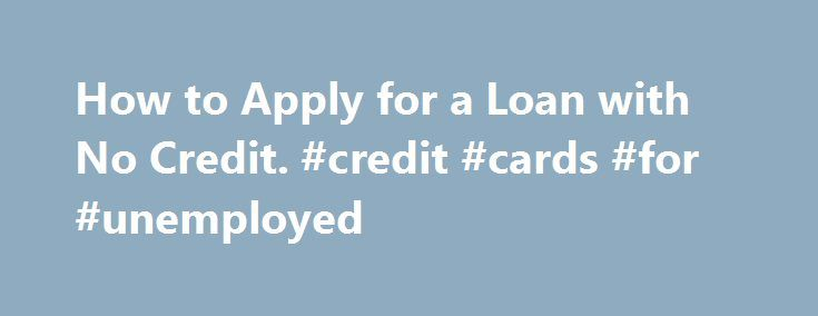 How to Apply for a Loan with No Credit. #credit #cards #for #unemployed http://credits.remmont.com/how-to-apply-for-a-loan-with-no-credit-credit-cards-for-unemployed/  #no credit loan # How to Apply for a Loan with No Credit If you need to apply for a loan but have no credit, there are options available to you. When you begin shopping for loans, start with prime…  Read moreThe post How to Apply for a Loan with No Credit. #credit #cards #for #unemployed appeared first on Credits.