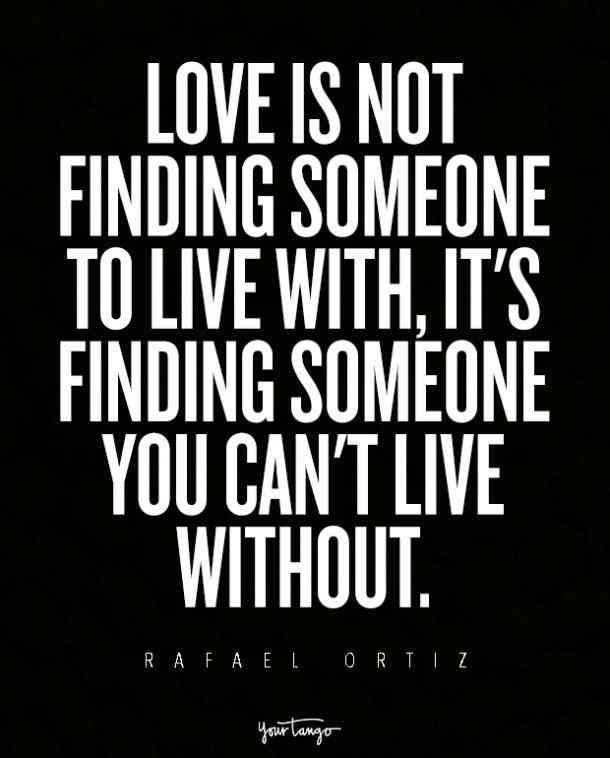 """Love is not finding someone to live with, it's finding someone you can't live without."" — Rafael Ortiz"