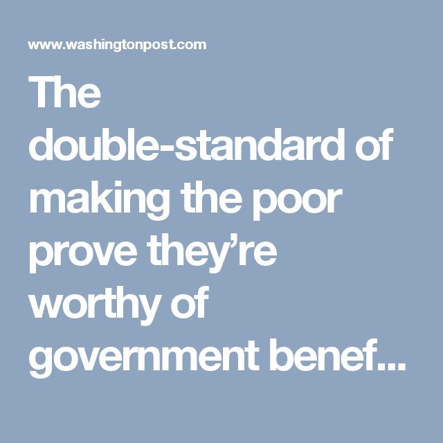 The double-standard of making the poor prove they're worthy of government benefits - The Washington Post