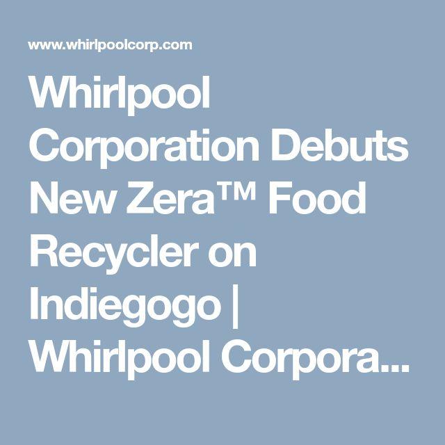 Whirlpool Corporation Debuts New Zera™ Food Recycler on Indiegogo   Whirlpool Corporation