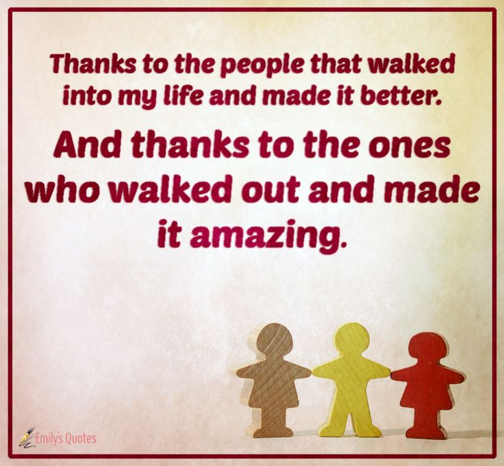 Thanks to the people that walked into my life and made it better. And thanks