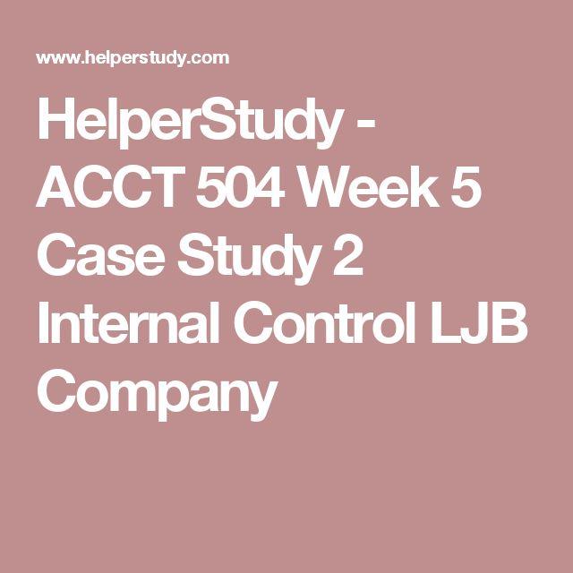 HelperStudy - ACCT 504 Week 5 Case Study 2 Internal Control LJB Company