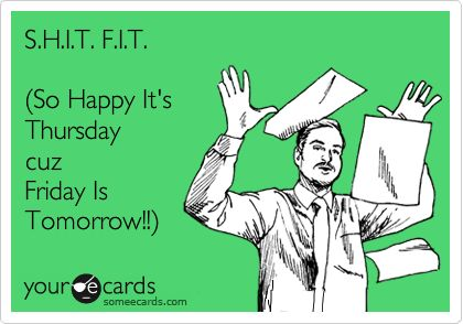 S.H.I.T. F.I.T. (So Happy It's Thursday cuz Friday Is Tomorrow!!). | Workplace Ecard | someecards.com