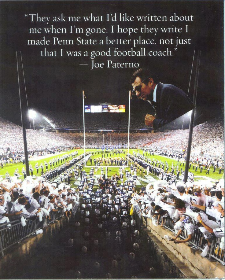 They ask me what I'd like written about me when I'm gone. I hope they write I made Penn State a better place. Not just that I was a good football coach.""