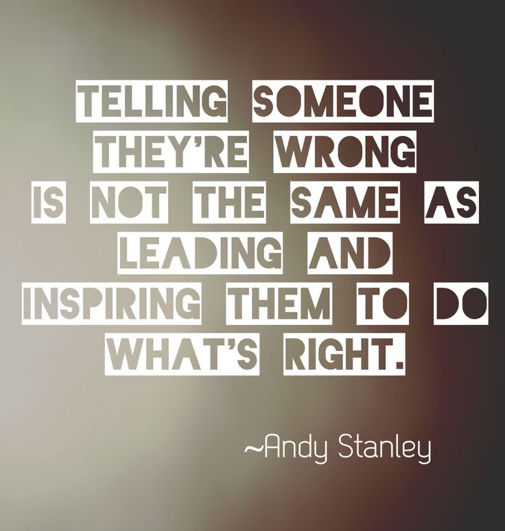 Telling someone they're wrong is not the same as leading them and inspiring them to do what's right. - Andy Stanley