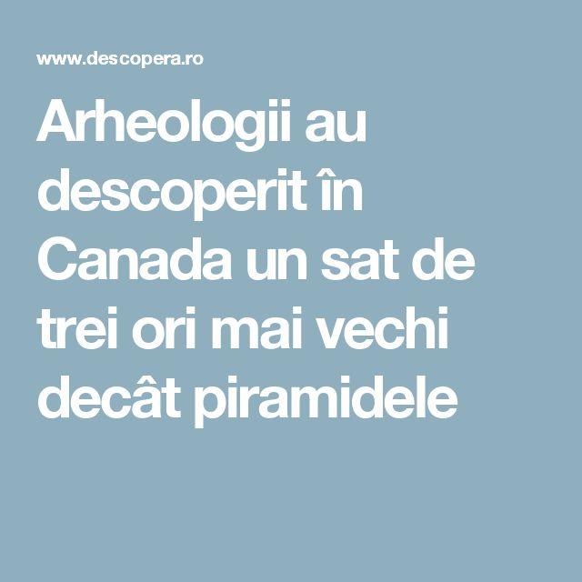 Arheologii au descoperit în Canada un sat de trei ori mai vechi decât piramidele