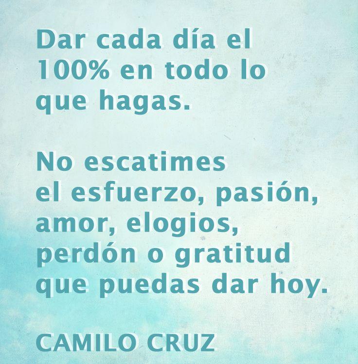 Dar cada día el 100% en todo lo que hagas. No escatimes el esfuerzo, pasión, amor, elogios, perdón o gratitud que puedas dar hoy. - Camilo Cruz
