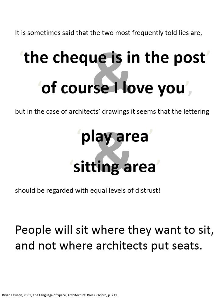 It is sometimes said that the two most frequently told lies are, 'the cheque is in the post' and 'of course I love you', but in the case of architects' drawings it seems that the lettering 'play area' and 'sitting area' should be regarded with equal levels of distrust! People will sit where they want to sit, and not where architects put seats. Bryan Lawson, 2001, The Language of Space, Architectural Press, Oxford, p. 211.
