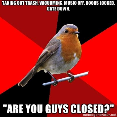 Retail Robin.  Yes,  they pull the door & are AMAZED that we're closed.  Meanwhile,  all the staff is amazed that we get to meet our city's dumbest people