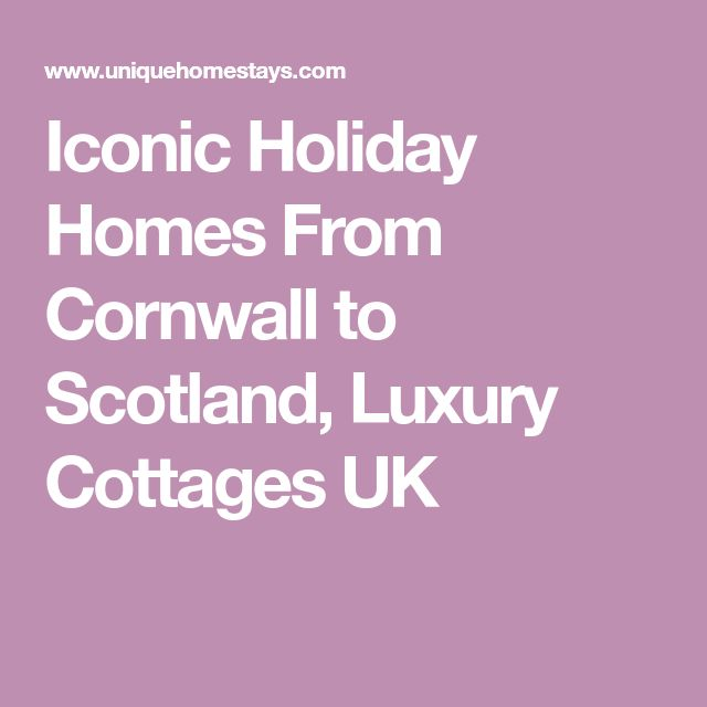 Iconic Holiday Homes From Cornwall to Scotland, Luxury Cottages UK