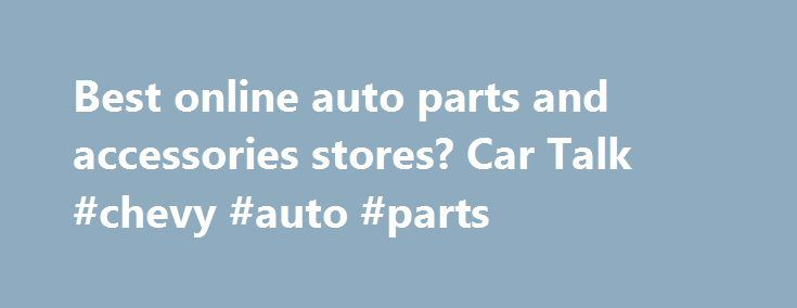 Best online auto parts and accessories stores? Car Talk #chevy #auto #parts http://autos.nef2.com/best-online-auto-parts-and-accessories-stores-car-talk-chevy-auto-parts/  #online auto parts store # Comments May 2008 edited May 2008 Geez. that's like trying to identify the best supermarket bagger. May 2008 edited May 2008 It is not a dumb question at all when you haven't needed to own a car for many years, because you live in a major metropolitan area and can have a brand new car whenever…