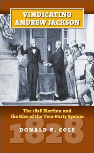 Vindicating Andrew Jackson The 1828 Election And The Rise Of The Two Party System