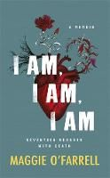 I am, I am, I am: Seventeen Brushes with Death by Maggie O Farrell