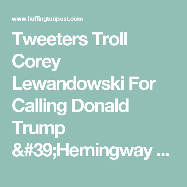 Tweeters Troll Corey Lewandowski For Calling Donald Trump 'Hemingway Of Twitter'   HuffPost