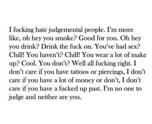 Screw judgmental people. Quote. Fact.