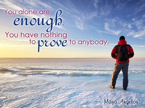 You alone are enough. You have nothing to prove to anybody. {Maya Angelou}