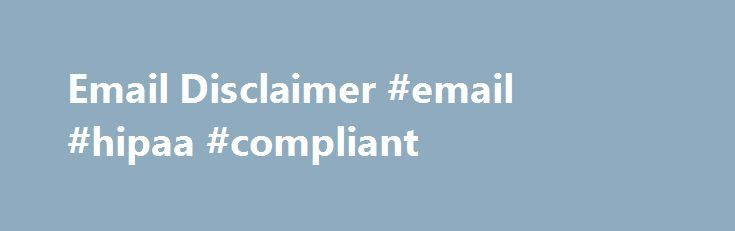 Email Disclaimer #email #hipaa #compliant http://tennessee.nef2.com/email-disclaimer-email-hipaa-compliant/  # Email Disclaimer Email Disclaimer Language The information contained in this transmission may contain privileged and confidential information, including patient information protected by federal and state privacy laws. It is intended only for the use of the person(s) named above. If you are not the intended recipient, you are hereby notified that any review, dissemination…