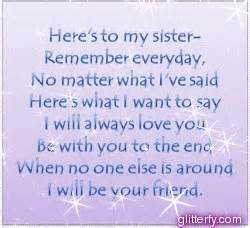Here's to my sister--remember everyday, no matter what I've said, here's what I want to say: I will always love you, be with you to the end, when no one else is around, I will be your friend. sister quotes