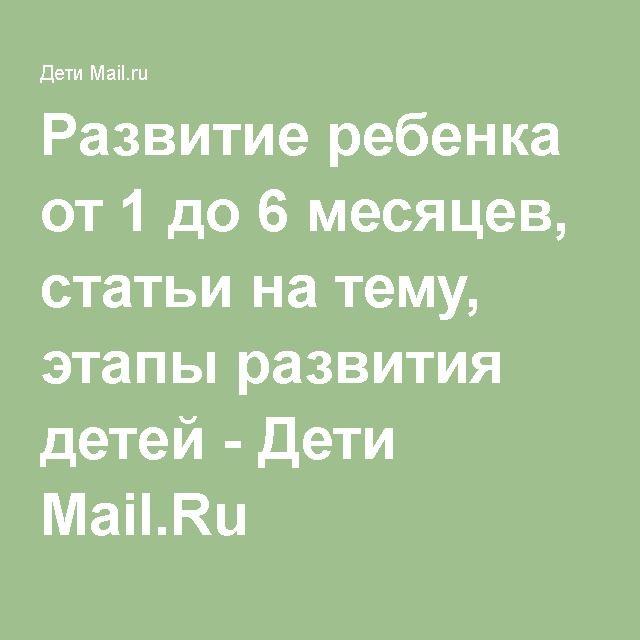 Развитие ребенка от 1 до 6 месяцев, статьи на тему, этапы развития детей - Дети Mail.Ru
