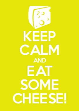 KEEP CALM AND EAT SOME CHEESE!
