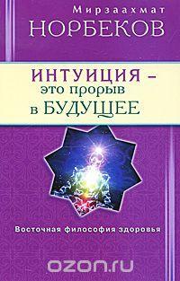 """""""Интуиция - это прорыв в будущее"""" Мирзаахмат Норбеков - купить книгу ISBN 978-5-88503-999-4 с доставкой по почте в интернет-магазине Ozon.ru"""