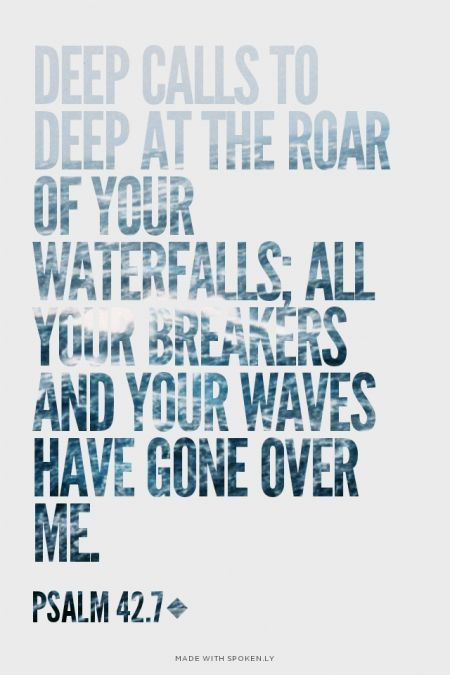 Deep calls to deep at the roar of your waterfalls; all your breakers and your waves have gone over me. - Psalm 42.7 | Barry made this with Spoken.ly