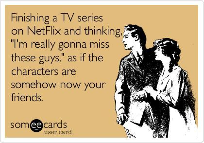 All the time! Basically the story of my life! Or what am I going to watch now that will be just as good!
