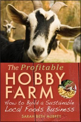 """The Profitable Hobby Farm : how to build a sustainable local foods business"" - Sarah Beth  Aubrey. A complete guide to making what you love profitable."