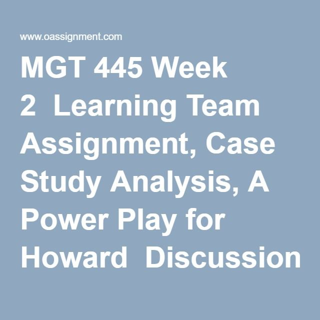 MGT 445 Week 2  Learning Team Assignment, Case Study Analysis, A Power Play for Howard  Discussion Question 1  Discussion Question 2