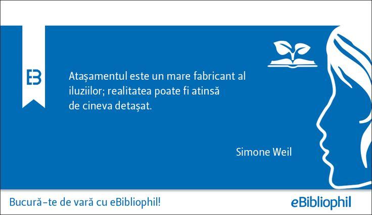 """""""Ataşamentul este un mare fabricant al iluziilor; realitatea poate fi atinsă de cineva detaşat."""" Simone Weil"""